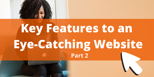 Key Features to an Eye-Catching Website Part 2