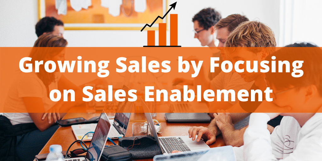 Growing Sales by Focusing on Sales Enablement