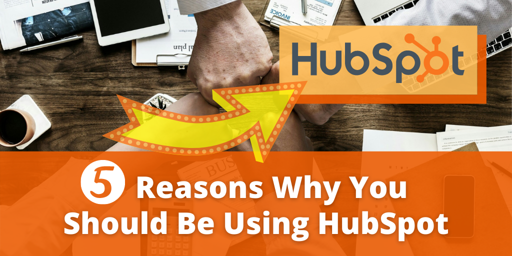 5 Reasons Why You Should Be Using HubSpot