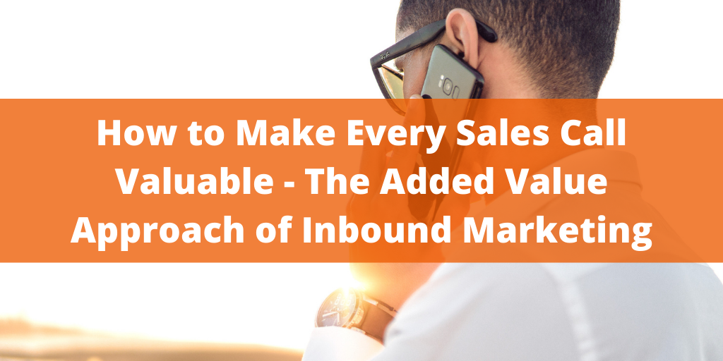 How to Make Every Sales Call Valuable — The Added Value Approach of Inbound Marketing