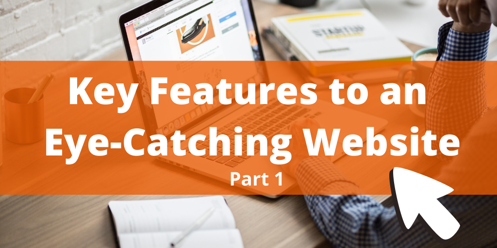 Key Features to an Eye-Catching Website Design (Part 1)